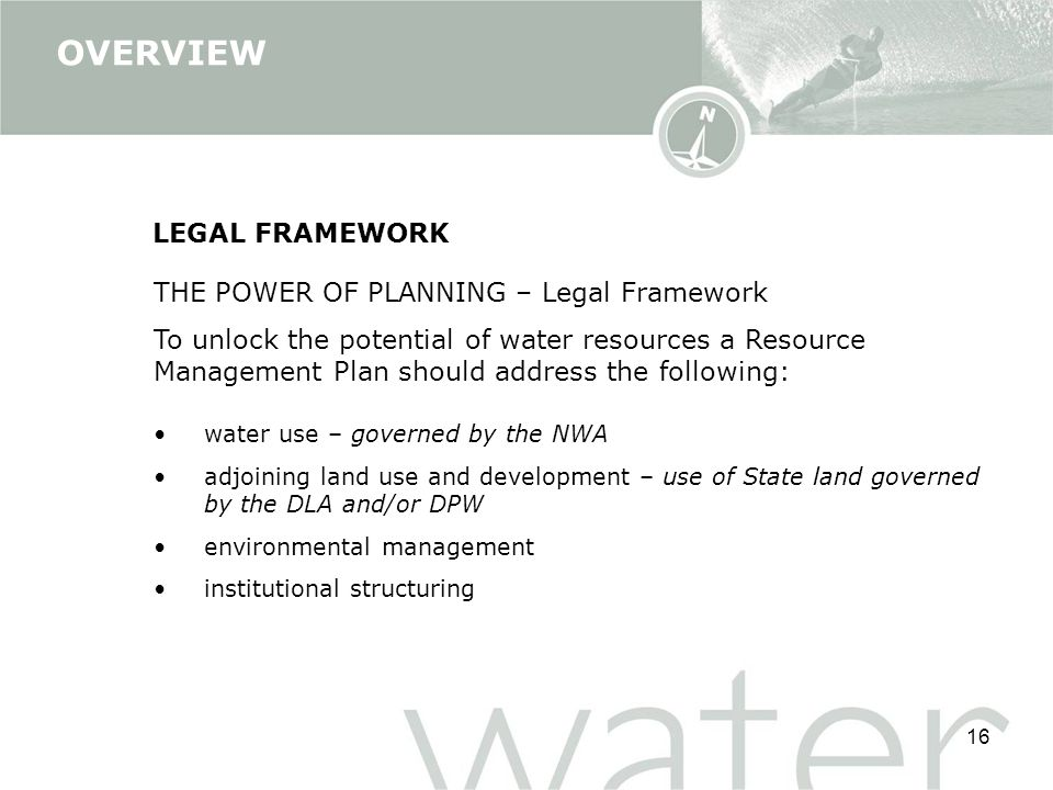 16 THE POWER OF PLANNING – Legal Framework To unlock the potential of water resources a Resource Management Plan should address the following: water use – governed by the NWA adjoining land use and development – use of State land governed by the DLA and/or DPW environmental management institutional structuring LEGAL FRAMEWORK OVERVIEW