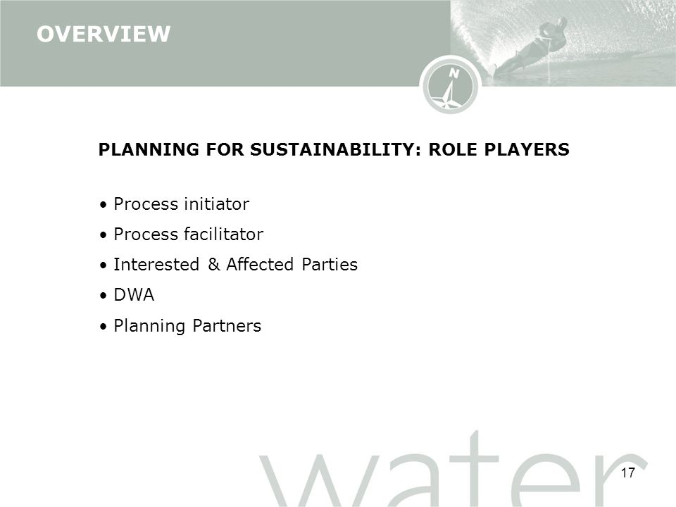 17 PLANNING FOR SUSTAINABILITY: ROLE PLAYERS Process initiator Process facilitator Interested & Affected Parties DWA Planning Partners OVERVIEW