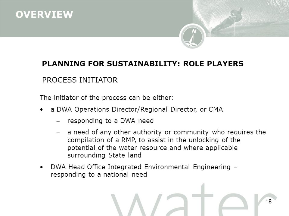 18 PLANNING FOR SUSTAINABILITY: ROLE PLAYERS PROCESS INITIATOR The initiator of the process can be either: a DWA Operations Director/Regional Director, or CMA responding to a DWA need a need of any other authority or community who requires the compilation of a RMP, to assist in the unlocking of the potential of the water resource and where applicable surrounding State land DWA Head Office Integrated Environmental Engineering – responding to a national need OVERVIEW