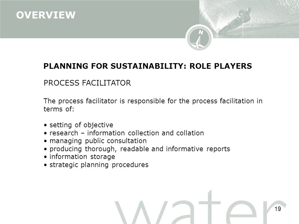 19 PLANNING FOR SUSTAINABILITY: ROLE PLAYERS PROCESS FACILITATOR The process facilitator is responsible for the process facilitation in terms of: setting of objective research – information collection and collation managing public consultation producing thorough, readable and informative reports information storage strategic planning procedures OVERVIEW