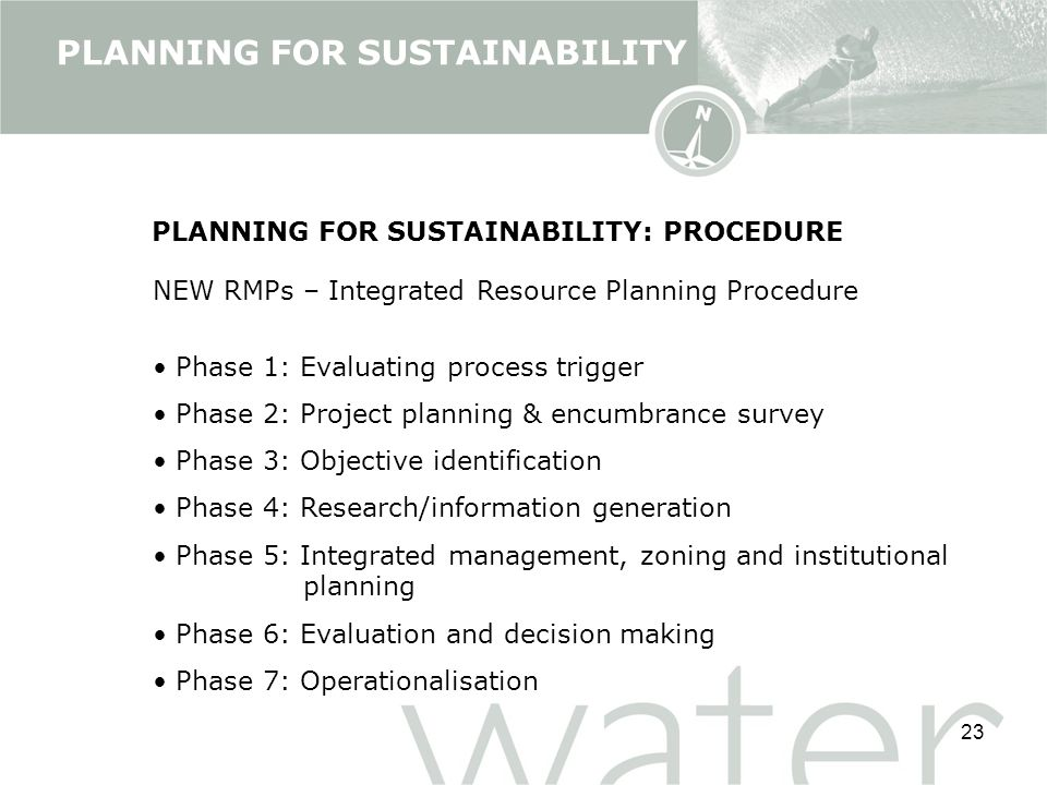 23 PLANNING FOR SUSTAINABILITY PLANNING FOR SUSTAINABILITY: PROCEDURE NEW RMPs – Integrated Resource Planning Procedure Phase 1: Evaluating process trigger Phase 2: Project planning & encumbrance survey Phase 3: Objective identification Phase 4: Research/information generation Phase 5: Integrated management, zoning and institutional planning Phase 6: Evaluation and decision making Phase 7: Operationalisation