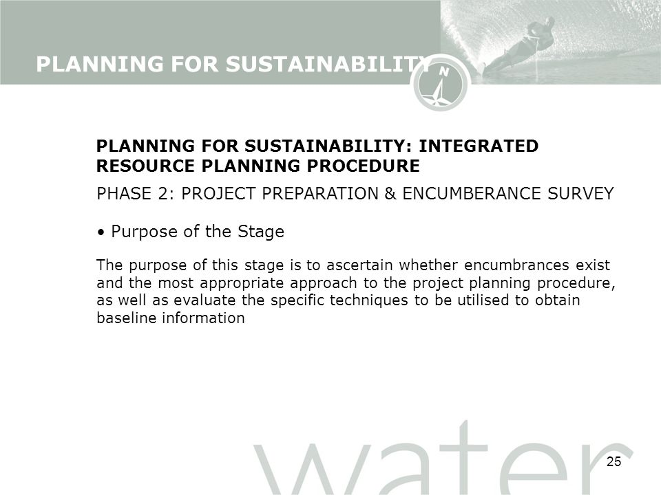 25 PLANNING FOR SUSTAINABILITY: INTEGRATED RESOURCE PLANNING PROCEDURE PHASE 2: PROJECT PREPARATION & ENCUMBERANCE SURVEY Purpose of the Stage The purpose of this stage is to ascertain whether encumbrances exist and the most appropriate approach to the project planning procedure, as well as evaluate the specific techniques to be utilised to obtain baseline information PLANNING FOR SUSTAINABILITY
