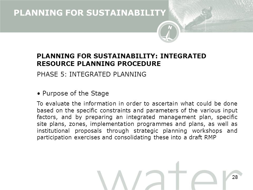 28 PLANNING FOR SUSTAINABILITY: INTEGRATED RESOURCE PLANNING PROCEDURE PHASE 5: INTEGRATED PLANNING Purpose of the Stage To evaluate the information in order to ascertain what could be done based on the specific constraints and parameters of the various input factors, and by preparing an integrated management plan, specific site plans, zones, implementation programmes and plans, as well as institutional proposals through strategic planning workshops and participation exercises and consolidating these into a draft RMP PLANNING FOR SUSTAINABILITY