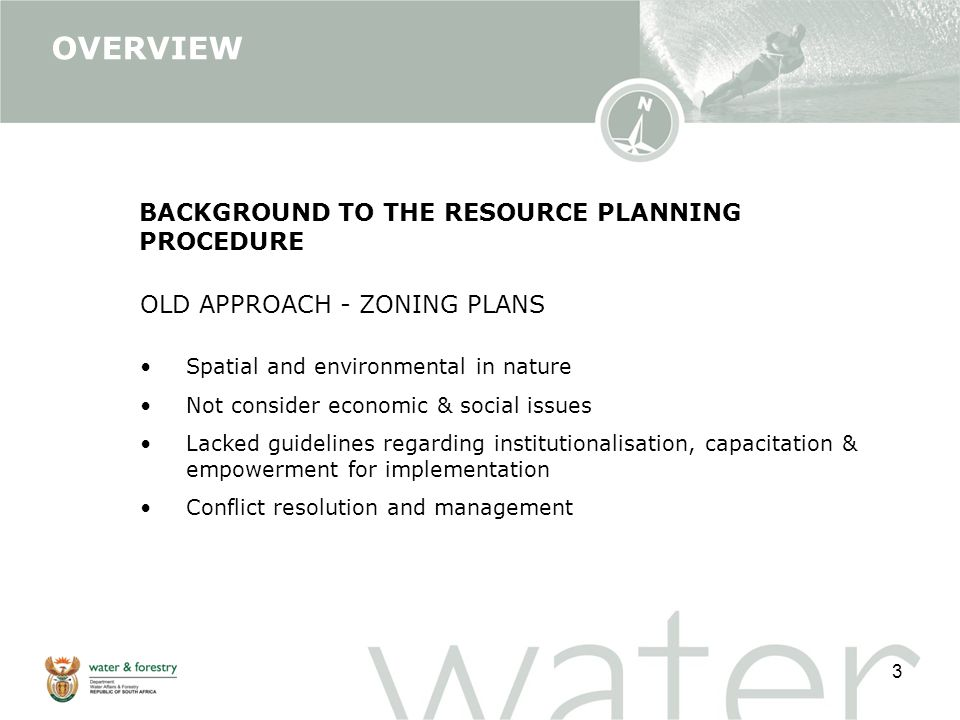 3 BACKGROUND TO THE RESOURCE PLANNING PROCEDURE OLD APPROACH - ZONING PLANS Spatial and environmental in nature Not consider economic & social issues Lacked guidelines regarding institutionalisation, capacitation & empowerment for implementation Conflict resolution and management OVERVIEW