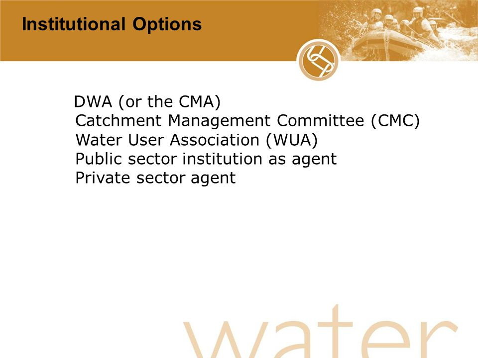 31 Institutional Options DWA (or the CMA) Catchment Management Committee (CMC) Water User Association (WUA) Public sector institution as agent Private sector agent
