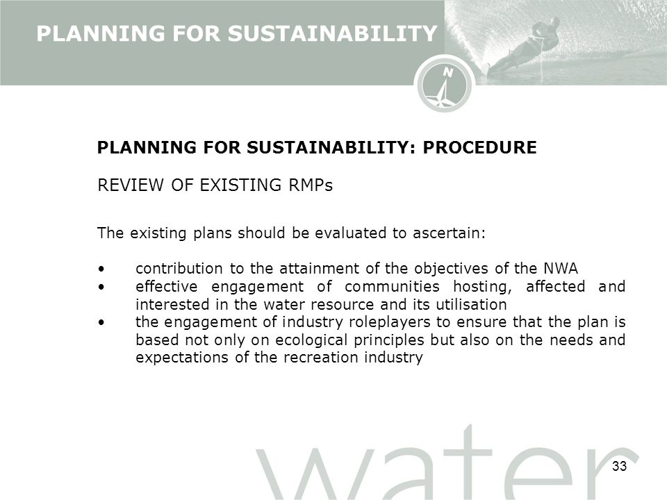 33 PLANNING FOR SUSTAINABILITY: PROCEDURE REVIEW OF EXISTING RMPs The existing plans should be evaluated to ascertain: contribution to the attainment of the objectives of the NWA effective engagement of communities hosting, affected and interested in the water resource and its utilisation the engagement of industry roleplayers to ensure that the plan is based not only on ecological principles but also on the needs and expectations of the recreation industry PLANNING FOR SUSTAINABILITY