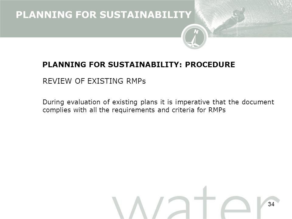 34 PLANNING FOR SUSTAINABILITY: PROCEDURE REVIEW OF EXISTING RMPs During evaluation of existing plans it is imperative that the document complies with all the requirements and criteria for RMPs PLANNING FOR SUSTAINABILITY