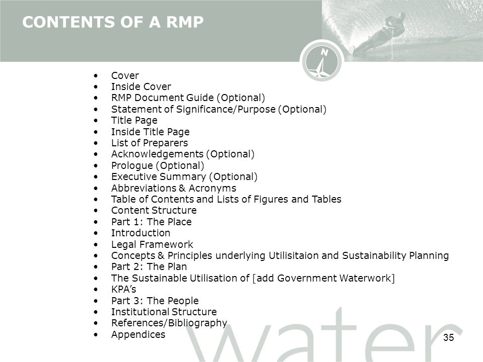 35 CONTENTS OF A RMP Cover Inside Cover RMP Document Guide (Optional) Statement of Significance/Purpose (Optional) Title Page Inside Title Page List of Preparers Acknowledgements (Optional) Prologue (Optional) Executive Summary (Optional) Abbreviations & Acronyms Table of Contents and Lists of Figures and Tables Content Structure Part 1: The Place Introduction Legal Framework Concepts & Principles underlying Utilisitaion and Sustainability Planning Part 2: The Plan The Sustainable Utilisation of [add Government Waterwork] KPA's Part 3: The People Institutional Structure References/Bibliography Appendices