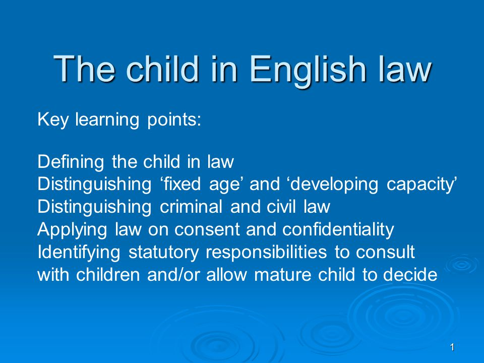 1 The child in English law Key learning points: Defining the child in law Distinguishing 'fixed age' and 'developing capacity' Distinguishing criminal