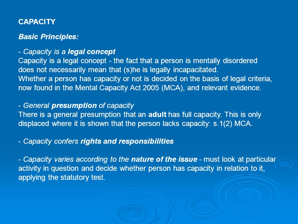 CAPACITY Basic Principles: - Capacity is a legal concept Capacity is a legal concept - the fact that a person is mentally disordered does not necessar