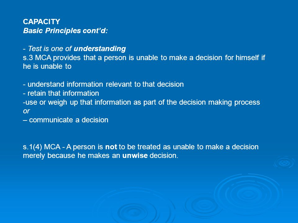 CAPACITY Basic Principles cont'd: - Test is one of understanding s.3 MCA provides that a person is unable to make a decision for himself if he is unab