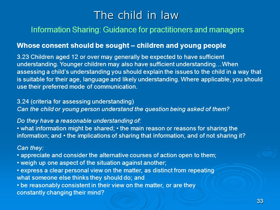 33 The child in law Information Sharing: Guidance for practitioners and managers Whose consent should be sought – children and young people 3.23 Child
