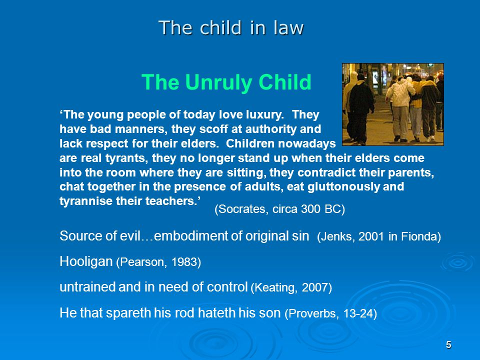 5 The Unruly Child 'The young people of today love luxury. They have bad manners, they scoff at authority and lack respect for their elders. Children