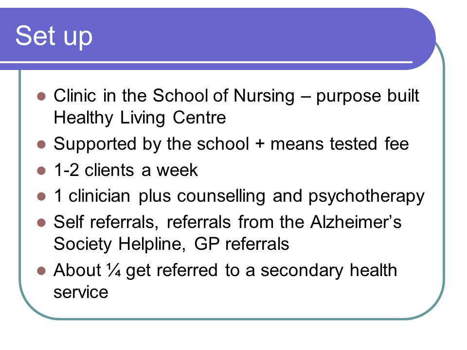 Set up Clinic in the School of Nursing – purpose built Healthy Living Centre Supported by the school + means tested fee 1-2 clients a week 1 clinician plus counselling and psychotherapy Self referrals, referrals from the Alzheimer's Society Helpline, GP referrals About ¼ get referred to a secondary health service