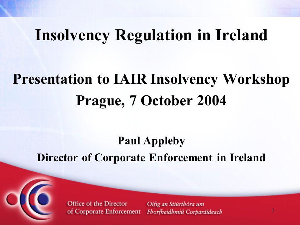 1 Insolvency Regulation in Ireland Presentation to IAIR Insolvency Workshop Prague, 7 October 2004 Paul Appleby Director of Corporate Enforcement in I