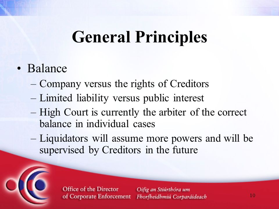 10 General Principles Balance –Company versus the rights of Creditors –Limited liability versus public interest –High Court is currently the arbiter of the correct balance in individual cases –Liquidators will assume more powers and will be supervised by Creditors in the future