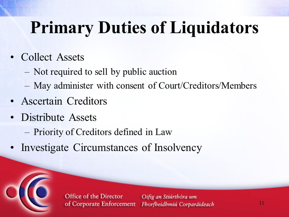 11 Primary Duties of Liquidators Collect Assets –Not required to sell by public auction –May administer with consent of Court/Creditors/Members Ascertain Creditors Distribute Assets –Priority of Creditors defined in Law Investigate Circumstances of Insolvency