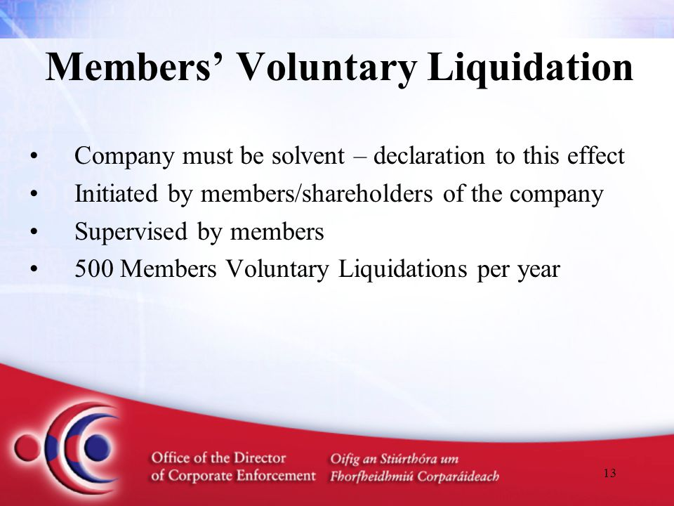 13 Members' Voluntary Liquidation Company must be solvent – declaration to this effect Initiated by members/shareholders of the company Supervised by members 500 Members Voluntary Liquidations per year
