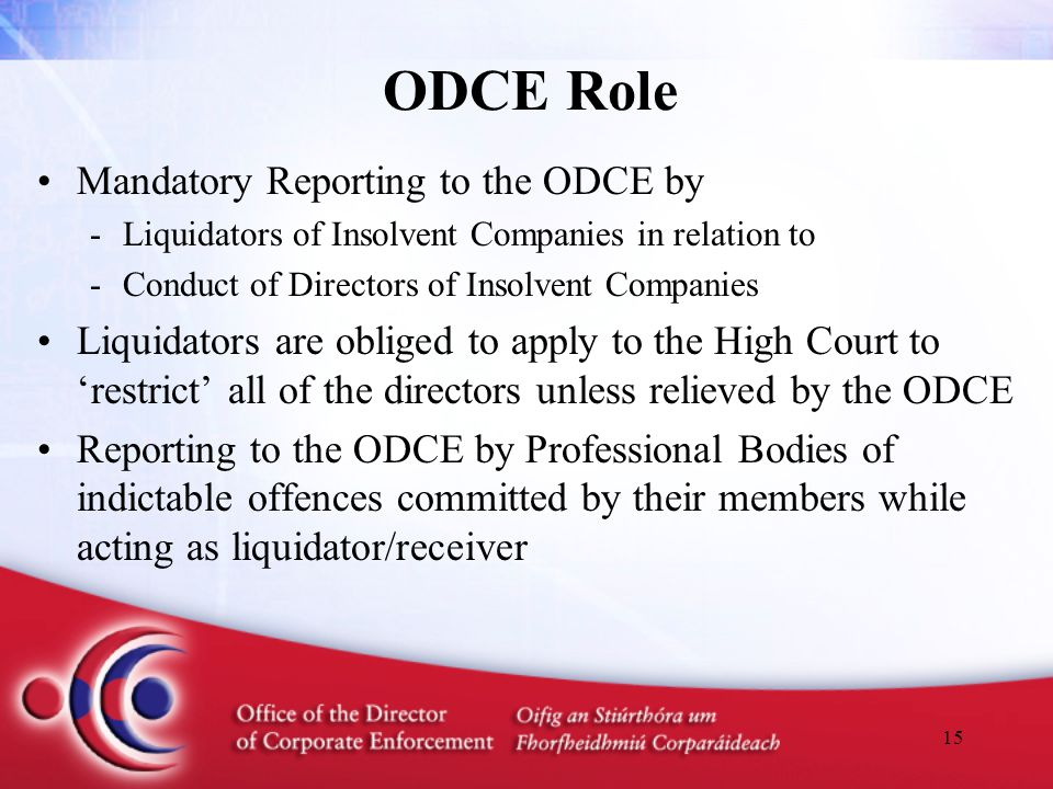 15 ODCE Role Mandatory Reporting to the ODCE by -Liquidators of Insolvent Companies in relation to -Conduct of Directors of Insolvent Companies Liquid