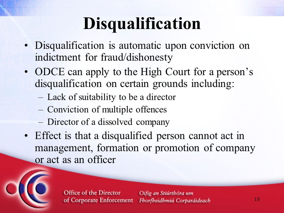 18 Disqualification Disqualification is automatic upon conviction on indictment for fraud/dishonesty ODCE can apply to the High Court for a person's disqualification on certain grounds including: –Lack of suitability to be a director –Conviction of multiple offences –Director of a dissolved company Effect is that a disqualified person cannot act in management, formation or promotion of company or act as an officer