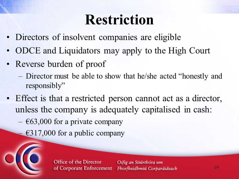 19 Restriction Directors of insolvent companies are eligible ODCE and Liquidators may apply to the High Court Reverse burden of proof –Director must b