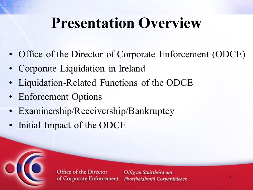 2 Presentation Overview Office of the Director of Corporate Enforcement (ODCE) Corporate Liquidation in Ireland Liquidation-Related Functions of the ODCE Enforcement Options Examinership/Receivership/Bankruptcy Initial Impact of the ODCE