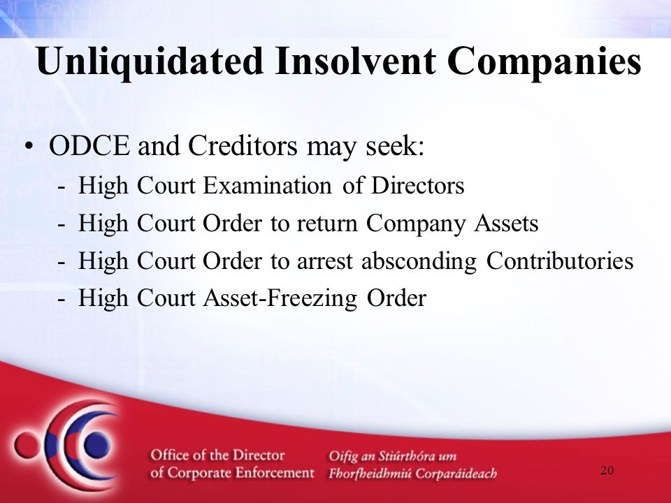 20 Unliquidated Insolvent Companies ODCE and Creditors may seek: -High Court Examination of Directors -High Court Order to return Company Assets -High
