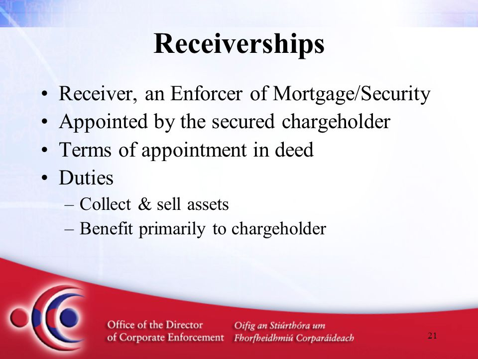 21 Receiverships Receiver, an Enforcer of Mortgage/Security Appointed by the secured chargeholder Terms of appointment in deed Duties –Collect & sell