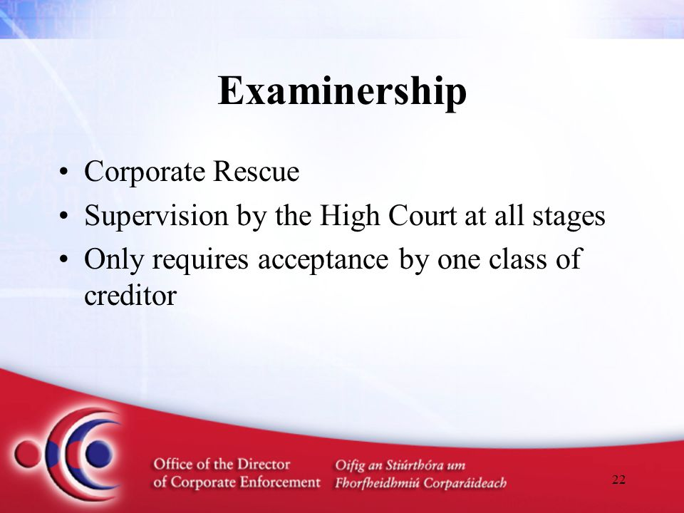 22 Examinership Corporate Rescue Supervision by the High Court at all stages Only requires acceptance by one class of creditor