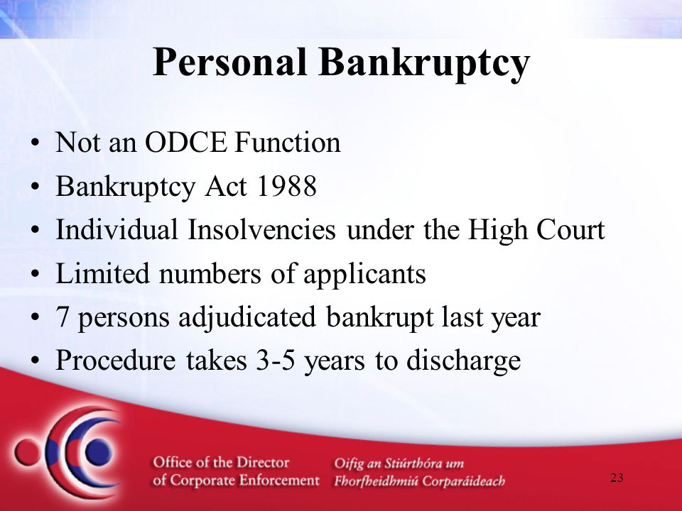 23 Personal Bankruptcy Not an ODCE Function Bankruptcy Act 1988 Individual Insolvencies under the High Court Limited numbers of applicants 7 persons adjudicated bankrupt last year Procedure takes 3-5 years to discharge