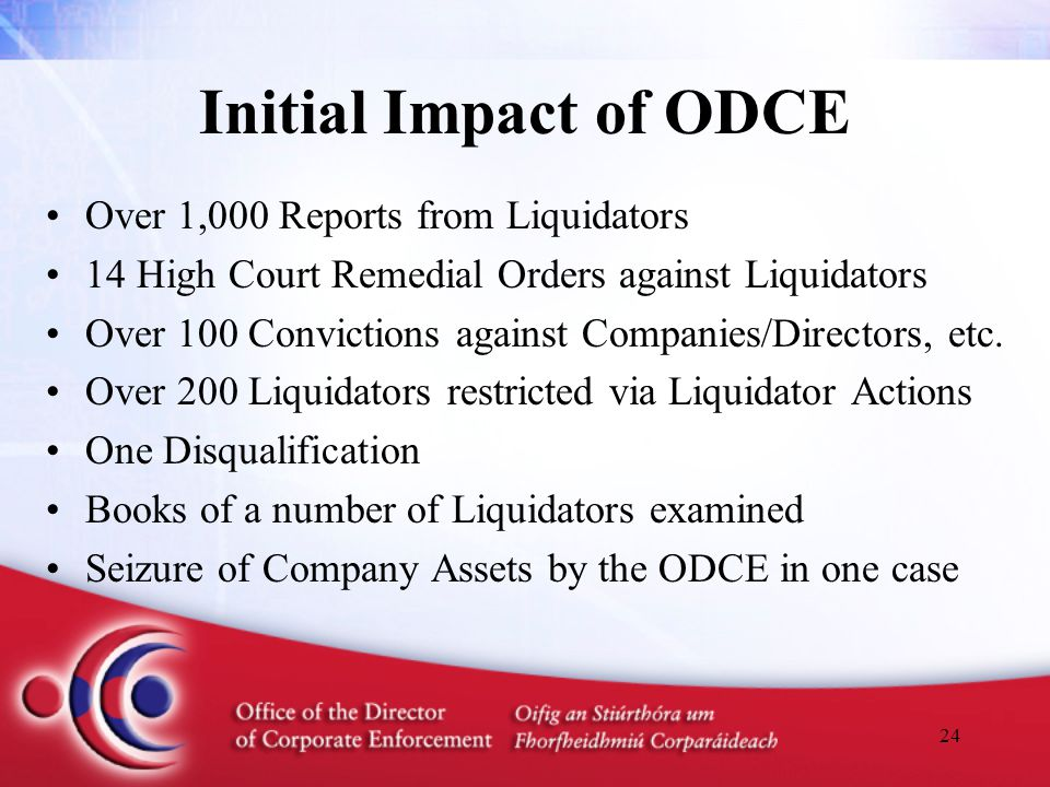 24 Initial Impact of ODCE Over 1,000 Reports from Liquidators 14 High Court Remedial Orders against Liquidators Over 100 Convictions against Companies