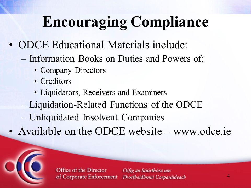 4 Encouraging Compliance ODCE Educational Materials include: –Information Books on Duties and Powers of: Company Directors Creditors Liquidators, Rece