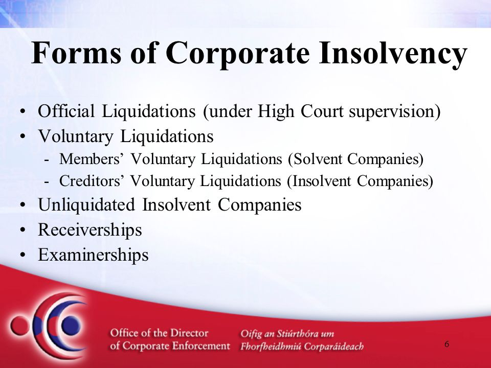 6 Forms of Corporate Insolvency Official Liquidations (under High Court supervision) Voluntary Liquidations -Members' Voluntary Liquidations (Solvent