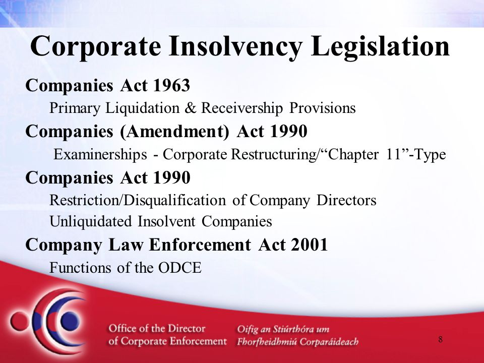 8 Corporate Insolvency Legislation Companies Act 1963 Primary Liquidation & Receivership Provisions Companies (Amendment) Act 1990 Examinerships - Corporate Restructuring/ Chapter 11 -Type Companies Act 1990 Restriction/Disqualification of Company Directors Unliquidated Insolvent Companies Company Law Enforcement Act 2001 Functions of the ODCE