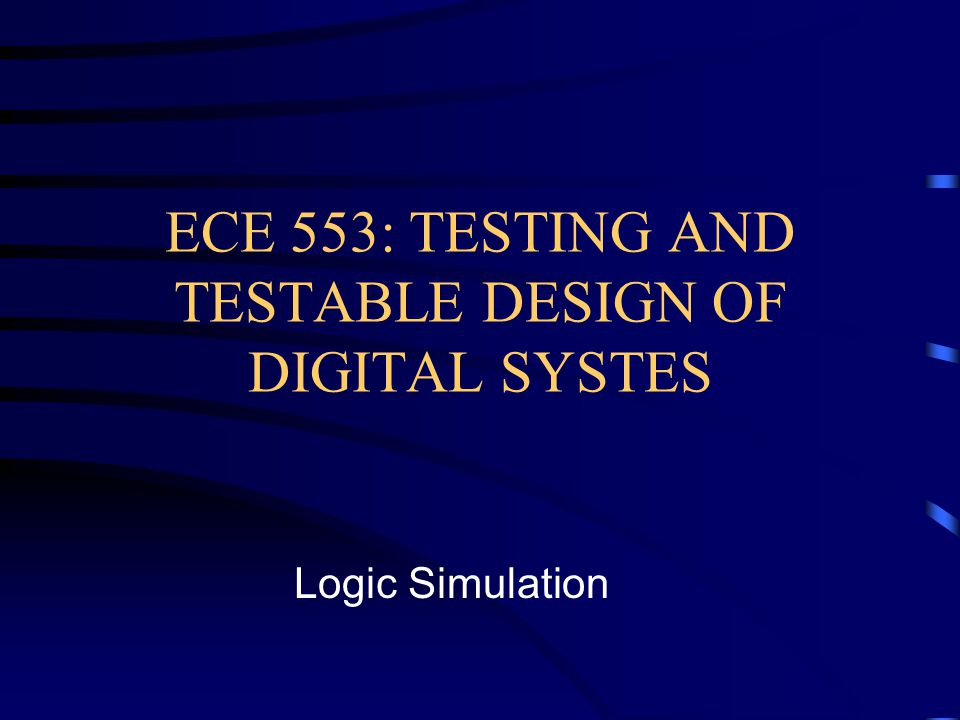 ECE 553: TESTING AND TESTABLE DESIGN OF DIGITAL SYSTES Logic Simulation