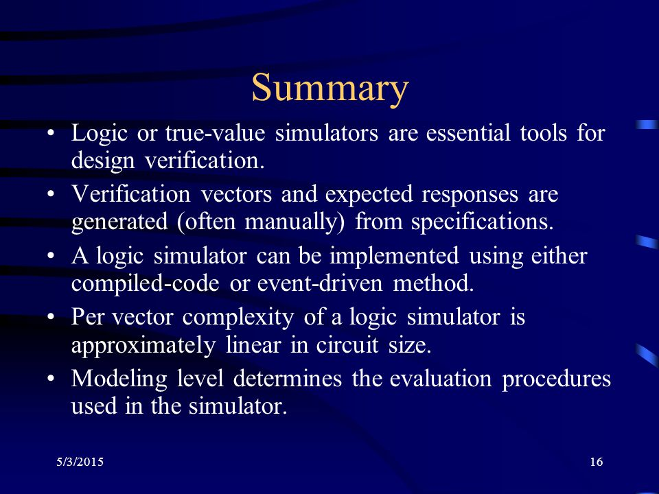 5/3/201516 Summary Logic or true-value simulators are essential tools for design verification. Verification vectors and expected responses are generat
