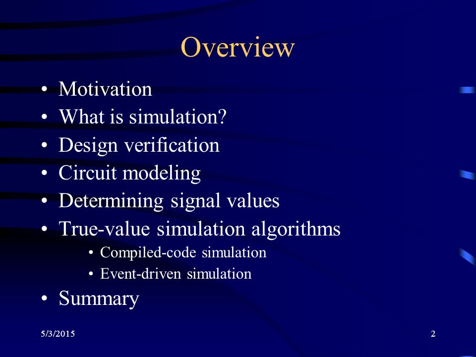 5/3/20153 Motivation Logic simulation is used to verify or ascertain assertions (design, device, …)Logic simulation is used to verify or ascertain assertions (design, device, …) It avoids building costly hardware Can help debug a design in many more ways than the real hardware couldCan help debug a design in many more ways than the real hardware could Understanding simulation will help understand the limitations of the simulation process and the simulator(s) in questionUnderstanding simulation will help understand the limitations of the simulation process and the simulator(s) in question