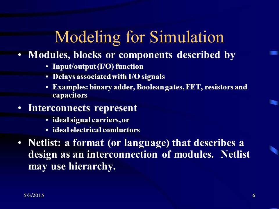 5/3/20156 Modeling for Simulation Modules, blocks or components described by Input/output (I/O) function Delays associated with I/O signals Examples: