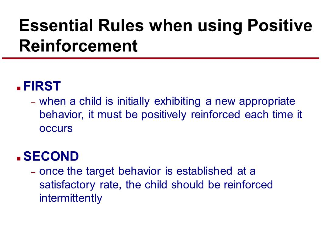 Essential Rules when using Positive Reinforcement n FIRST – when a child is initially exhibiting a new appropriate behavior, it must be positively reinforced each time it occurs n SECOND – once the target behavior is established at a satisfactory rate, the child should be reinforced intermittently