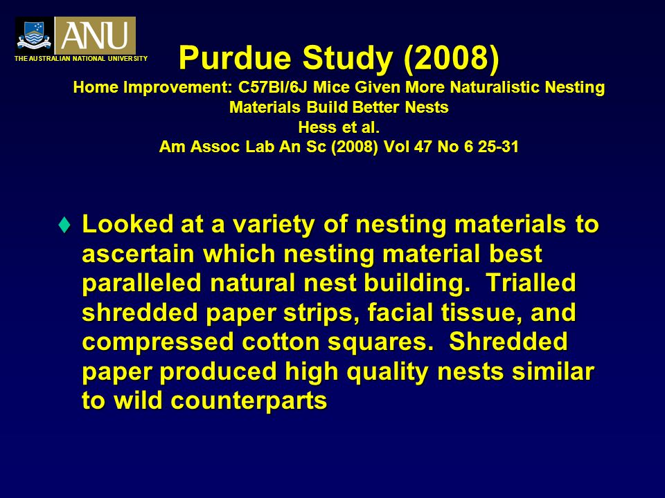 THE AUSTRALIAN NATIONAL UNIVERSITY Purdue Study (2008) Home Improvement: C57Bl/6J Mice Given More Naturalistic Nesting Materials Build Better Nests Hess et al.