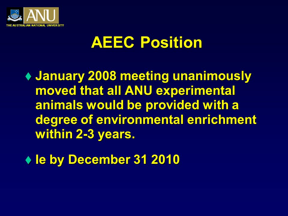 THE AUSTRALIAN NATIONAL UNIVERSITY AEEC Position  January 2008 meeting unanimously moved that all ANU experimental animals would be provided with a degree of environmental enrichment within 2-3 years.
