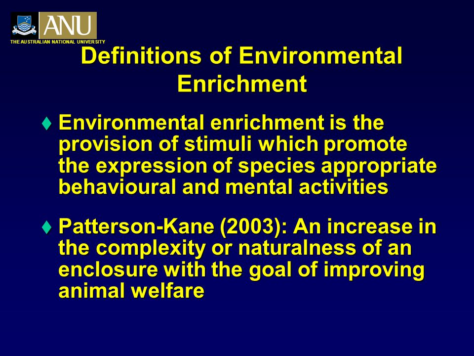 THE AUSTRALIAN NATIONAL UNIVERSITY Definitions of Environmental Enrichment  Environmental enrichment is the provision of stimuli which promote the expression of species appropriate behavioural and mental activities  Patterson-Kane (2003): An increase in the complexity or naturalness of an enclosure with the goal of improving animal welfare