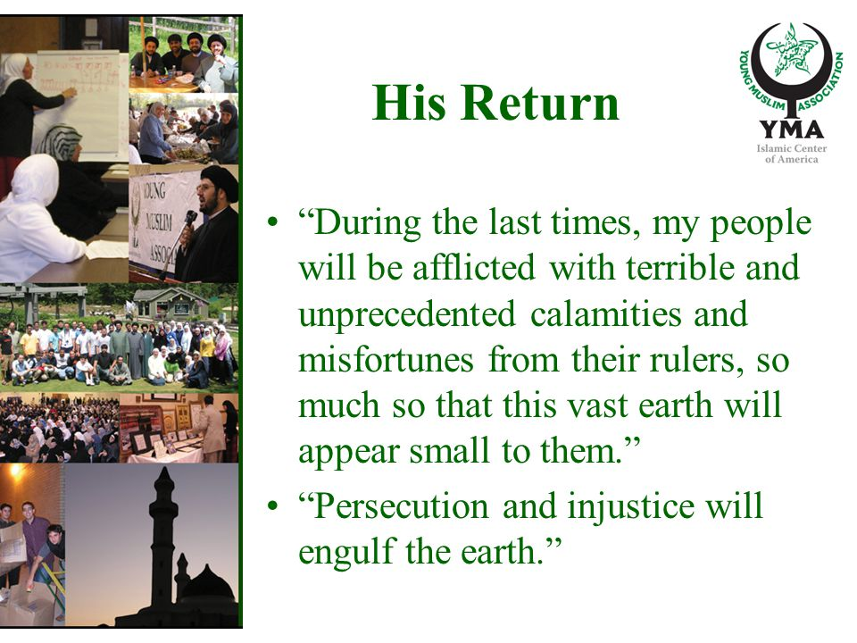 His Return During the last times, my people will be afflicted with terrible and unprecedented calamities and misfortunes from their rulers, so much so that this vast earth will appear small to them. Persecution and injustice will engulf the earth.
