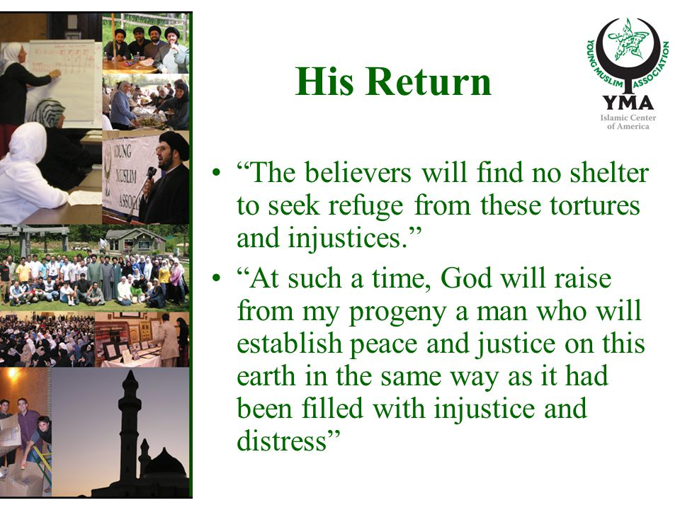 His Return The believers will find no shelter to seek refuge from these tortures and injustices. At such a time, God will raise from my progeny a man who will establish peace and justice on this earth in the same way as it had been filled with injustice and distress