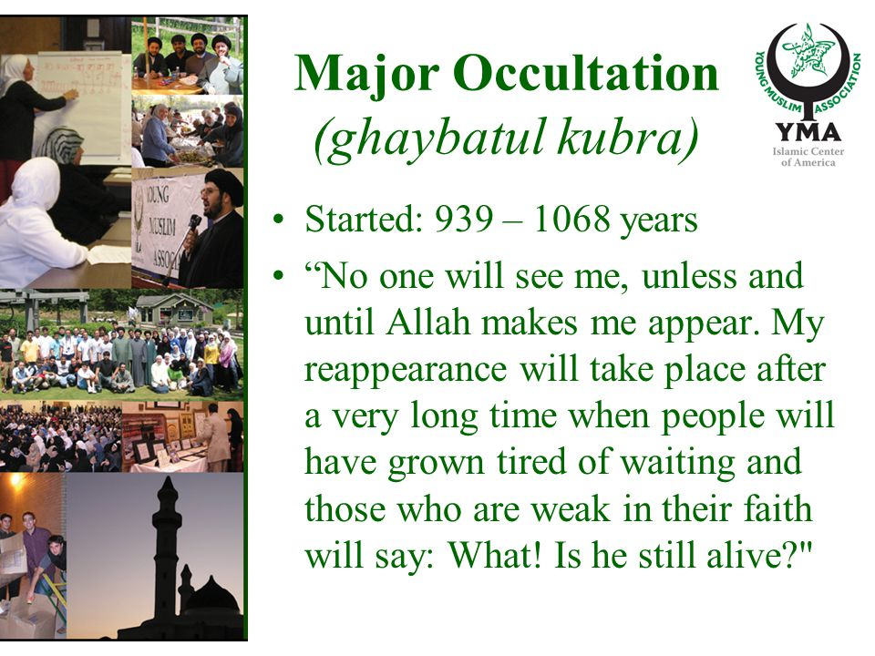 Major Occultation (ghaybatul kubra) Started: 939 – 1068 years No one will see me, unless and until Allah makes me appear.