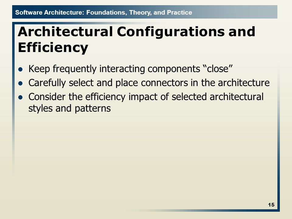 Software Architecture: Foundations, Theory, and Practice Architectural Configurations and Efficiency Keep frequently interacting components close Carefully select and place connectors in the architecture Consider the efficiency impact of selected architectural styles and patterns 15