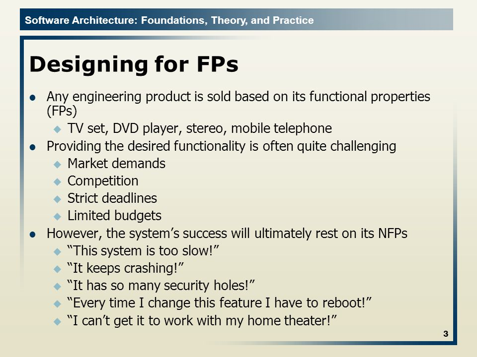 Software Architecture: Foundations, Theory, and Practice Designing for FPs Any engineering product is sold based on its functional properties (FPs) u TV set, DVD player, stereo, mobile telephone Providing the desired functionality is often quite challenging u Market demands u Competition u Strict deadlines u Limited budgets However, the system's success will ultimately rest on its NFPs u This system is too slow! u It keeps crashing! u It has so many security holes! u Every time I change this feature I have to reboot! u I can't get it to work with my home theater! 3