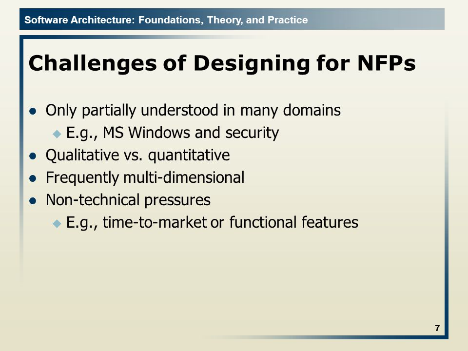 Software Architecture: Foundations, Theory, and Practice Challenges of Designing for NFPs Only partially understood in many domains u E.g., MS Windows and security Qualitative vs.