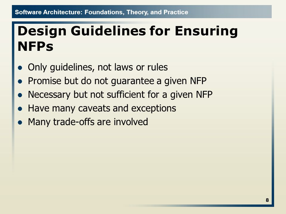 Software Architecture: Foundations, Theory, and Practice Design Guidelines for Ensuring NFPs Only guidelines, not laws or rules Promise but do not guarantee a given NFP Necessary but not sufficient for a given NFP Have many caveats and exceptions Many trade-offs are involved 8