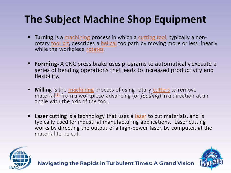 The Subject Machine Shop Equipment  Turning is a machining process in which a cutting tool, typically a non- rotary tool bit, describes a helical toolpath by moving more or less linearly while the workpiece rotates.machiningcutting tooltool bithelicalrotates  Forming- A CNC press brake uses programs to automatically execute a series of bending operations that leads to increased productivity and flexibility.